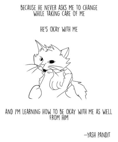 "Black and white cartoon cat with text that reads: ""Because he never asks me to change while taking care of me, he's OK with me, and I'm learning how to be OK with me as well from him."""