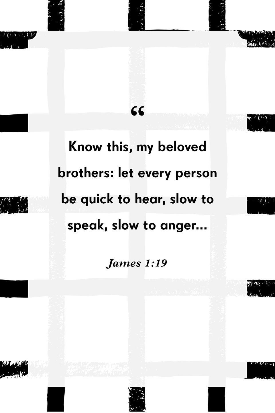 """<p>""""Know this, my beloved brothers: let every person be quick to hear, slow to speak, slow to anger...""""</p>"""