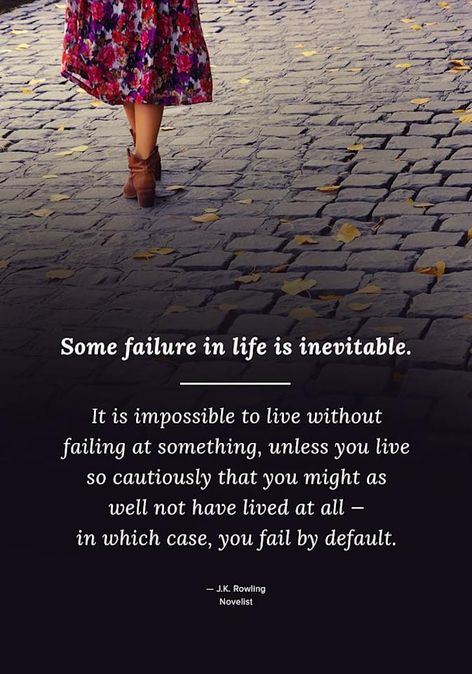"""<p>""""Some failure in life is inevitable. It is impossible to live without failing at something, unless you live so cautiously that you might as well not have lived at all - in which case, you fail by default."""" - J.K. Rowling</p>"""