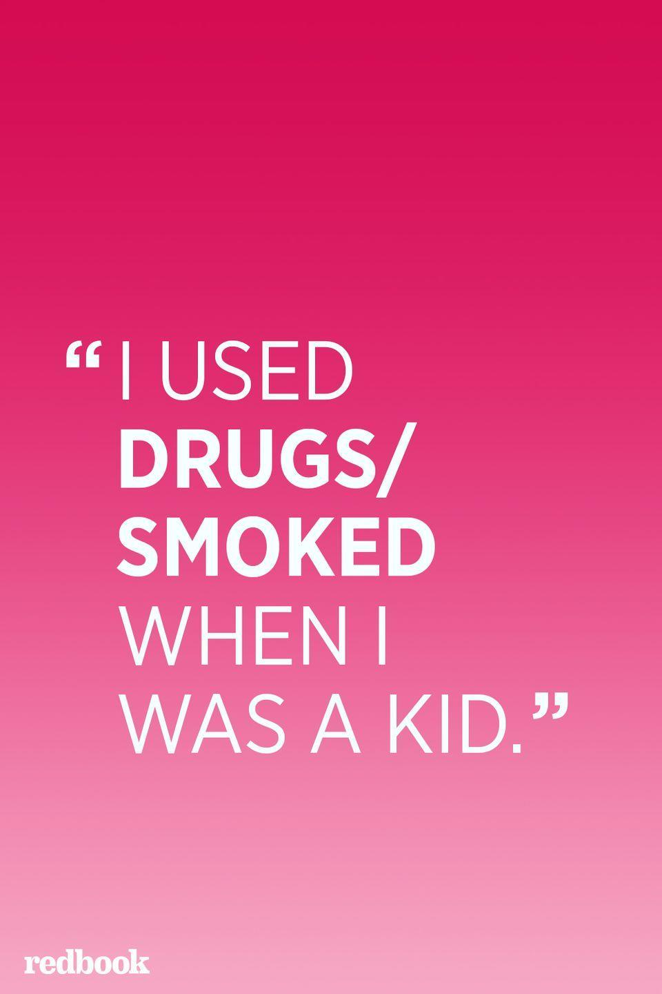 """<p>""""Saying that you used drugs as a kid validates the use of drugs for your own children. Even if your child doesn't respond by saying, 'And you're okay now,' that's probably what they're thinking. Your children will model their behavior based upon yours—if you're not educated enough to explain to your kids why taking drugs is dangerous, don't give them tacit license to use because you did,"""" says <a href=""""http://www.bily.org/"""" rel=""""nofollow noopener"""" target=""""_blank"""" data-ylk=""""slk:Dennis Poncher"""" class=""""link rapid-noclick-resp"""">Dennis Poncher</a>, author and founder of the support group network <a href=""""http://www.bily.org/"""" rel=""""nofollow noopener"""" target=""""_blank"""" data-ylk=""""slk:Because I Love You"""" class=""""link rapid-noclick-resp"""">Because I Love You</a>.</p>"""