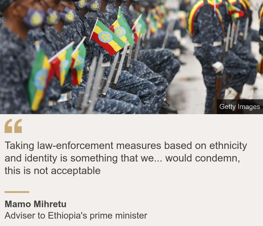 """""""Taking law-enforcement measures based on ethnicity and identity is something that we... would condemn, this is not acceptable"""", Source: Mamo Mihretu, Source description: Adviser to Ethiopia's prime minister, Image: Ethiopian police offiers"""
