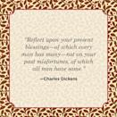 """<p>""""Reflect upon your present blessings—of which every man has many—not on your past misfortunes, of which all men have some.""""</p>"""