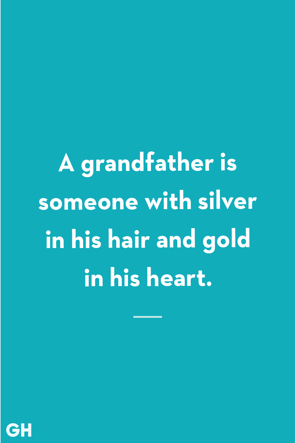<p>A grandfather is someone with silver in his hair and gold in his heart.</p>