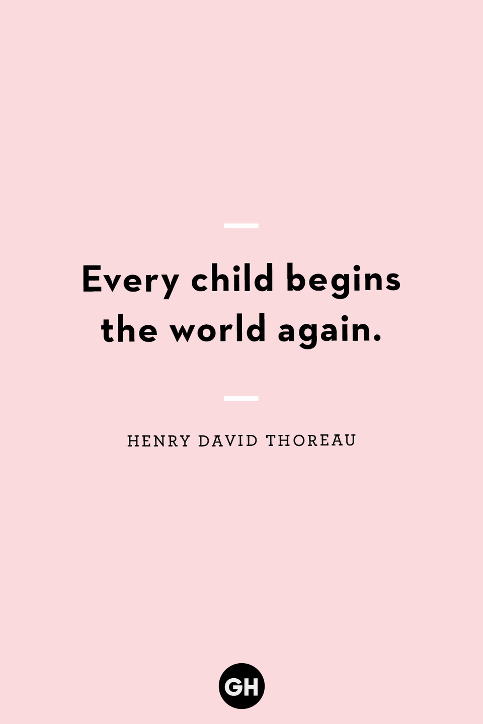 <p>Every child begins the world again.</p>