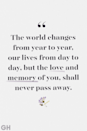 <p>The world changes from year to year, our lives from day to day, but the love and memory of you, shall never pass away.</p>