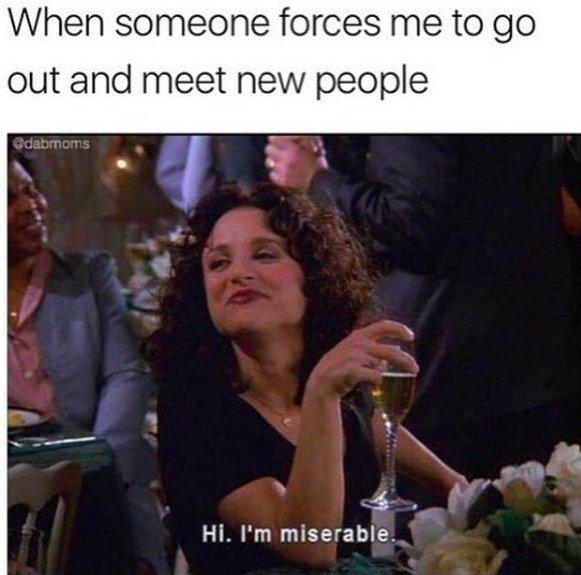 when someone forces me to go out and meet new people: hi, I'm miserable