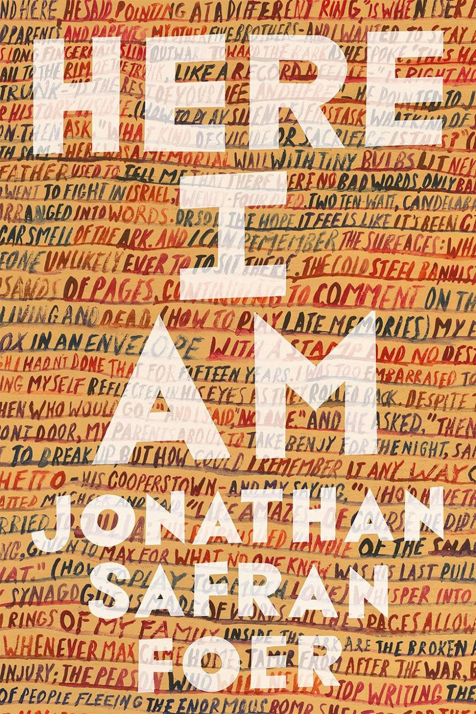 "<p>Jonathan Safran Foer continues in his tradition of kaleidoscopic fiction—his two previous novels, <em>Everything is Illuminated</em> and <em>Extremely Loud and Incredibly Close</em> both explored the many layers of large-scale human tragedy through multifaceted lenses—with a sprawling account of several generations of a single Jewish family navigating its identity in a changing landscape in America and the Middle East. Set primarily in Washington, D.C., <em>Here I Am</em> makes use of multiple narrative media—from digital communication and theater to government documents, Biblical riffs and intimate scenes of private life—to create a quilted, compelling and unmissable portrait of the modern Jewish American experience.</p><p><em>Here I Am</em> by Jonathan Safran Foer, $28, <a rel=""nofollow noopener"" href=""http://www.indiebound.org/book/9780374280024"" target=""_blank"" data-ylk=""slk:indiebound.org"" class=""link rapid-noclick-resp"">indiebound.org</a>.</p>"