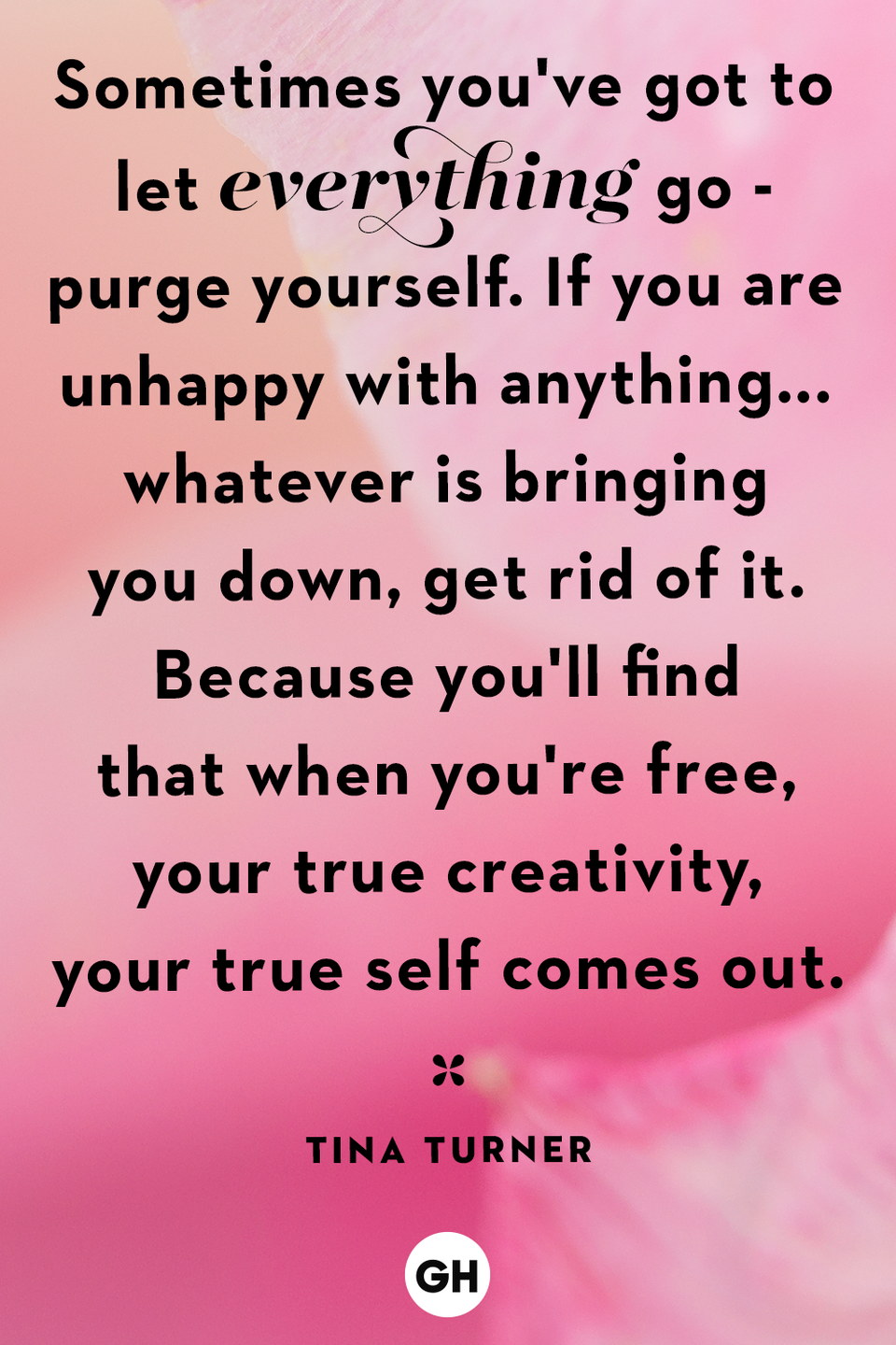 <p>Sometimes you've got to let everything go - purge yourself. If you are unhappy with anything... whatever is bringing you down, get rid of it. Because you'll find that when you're free, your true creativity, your true self comes out.</p>