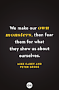 <p>We make our own monsters, then fear them for what they show us about ourselves.</p>