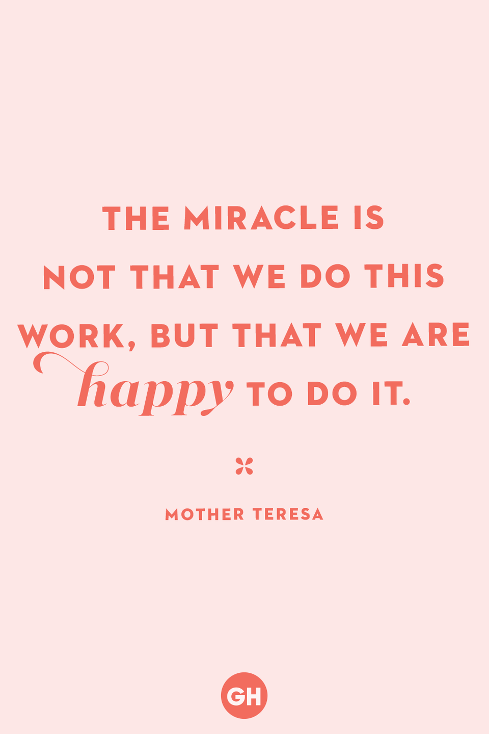 <p>The miracle is not that we do this work, but that we are happy to do it.</p>
