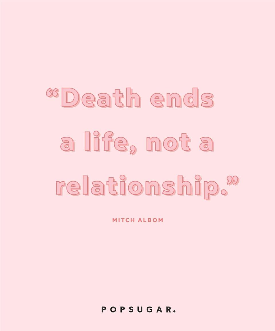 """<p><b>Quote:</b></p> <p>""""Death ends a life, not a relationship.""""</p> <p><strong>Lesson to learn:</strong></p> <p>Mourn the death of a life, but know that the person will always live on in your heart. You have lost only him or her in the physical sense, but your loved ones will always be with you.</p>"""