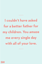 <p>I couldn't have asked for a better father for my children. You amaze me every single day with all of your love.</p>