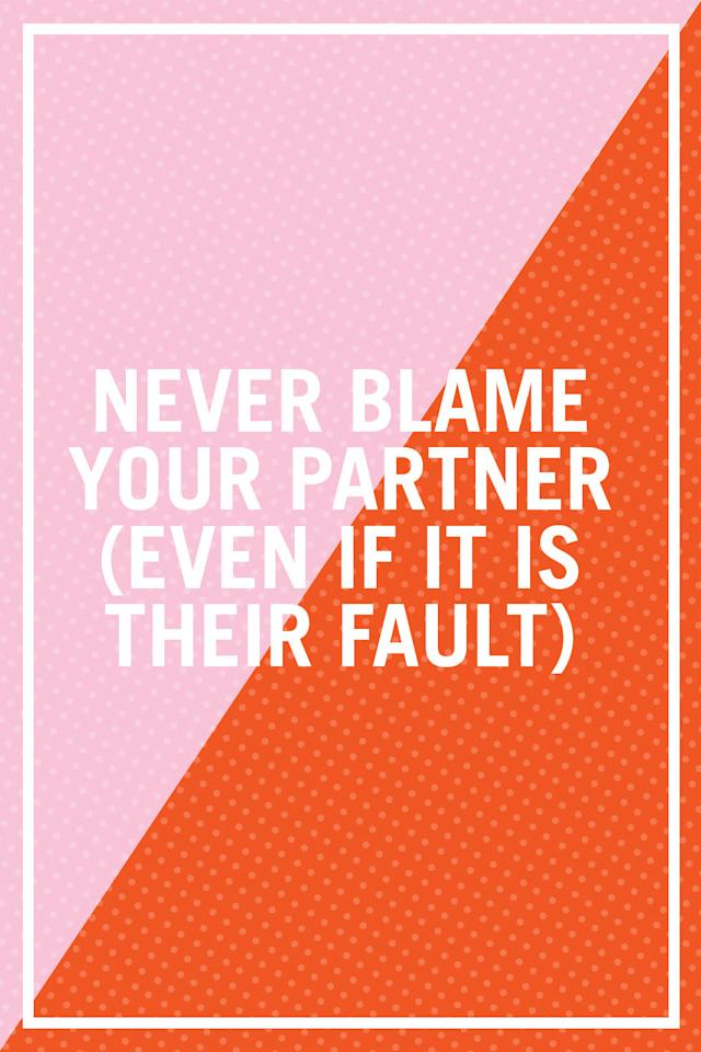 "<p>""People blame when they're upset and unable to adequately articulate their frustration. But when you blame your partner, you put him/her on the defensive, creating an unsafe environment, and cause him or her to pull away. Instead of blaming and being a victim, the emotionally mature response is to understand what is really bothering you. Every frustration is really a request — figure out your unmet need and ask for that instead of blaming. You're more likely to have a more successful outcome that way."" —<i>Rabbi Shlomo Slatkin, licensed clinical professional counselor, certified Imago relationship therapist, and founder of </i><a rel=""nofollow"" href=""http://www.themarriagerestorationproject.com""><i>The Marriage Restoration Project</i></a><span></span></p>"