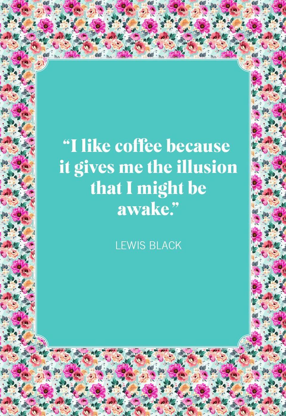 """<p>""""I like coffee because it gives me the illusion that I might be awake.""""</p>"""