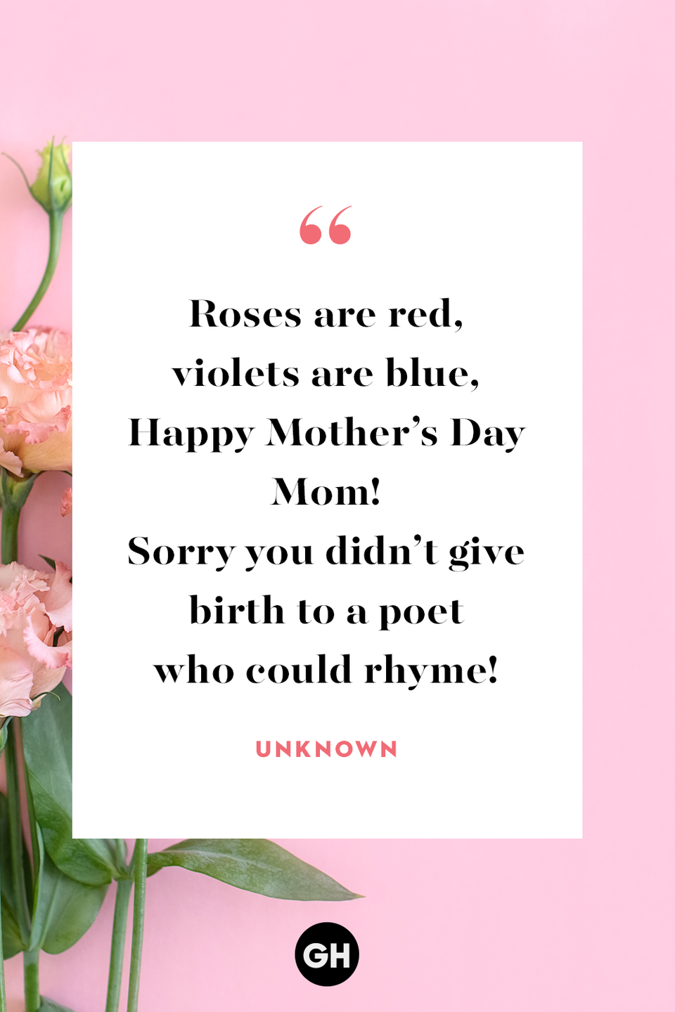 <p>Roses are red,</p><p>violets are blue.</p><p>Happy Mother's Day Mom!</p><p>Sorry you didn't give birth to a poet who could rhyme!</p>