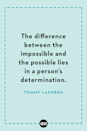 <p>The difference between the impossible and the possible lies in a person's determination.</p>