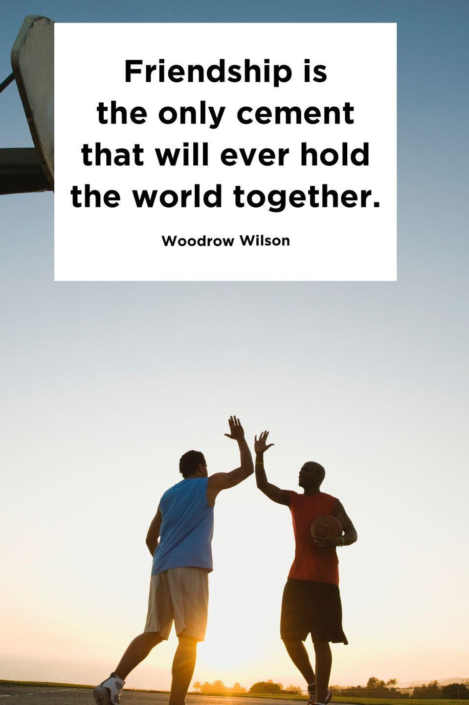 "<p>""Friendship is the only cement that will ever hold the world together.""</p>"