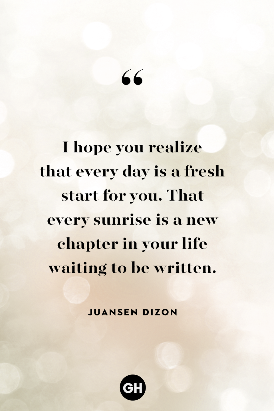 <p>I hope you realize that every day is a fresh start for you. That every sunrise is a new chapter in your life waiting to be written.</p>