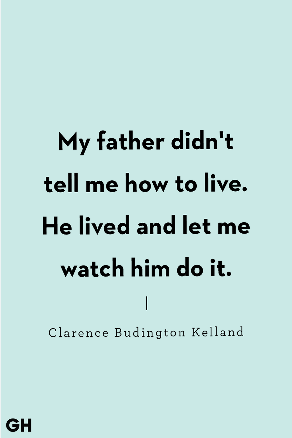 <p>My father didn't tell me how to live. He lived and let me watch him do it.</p>