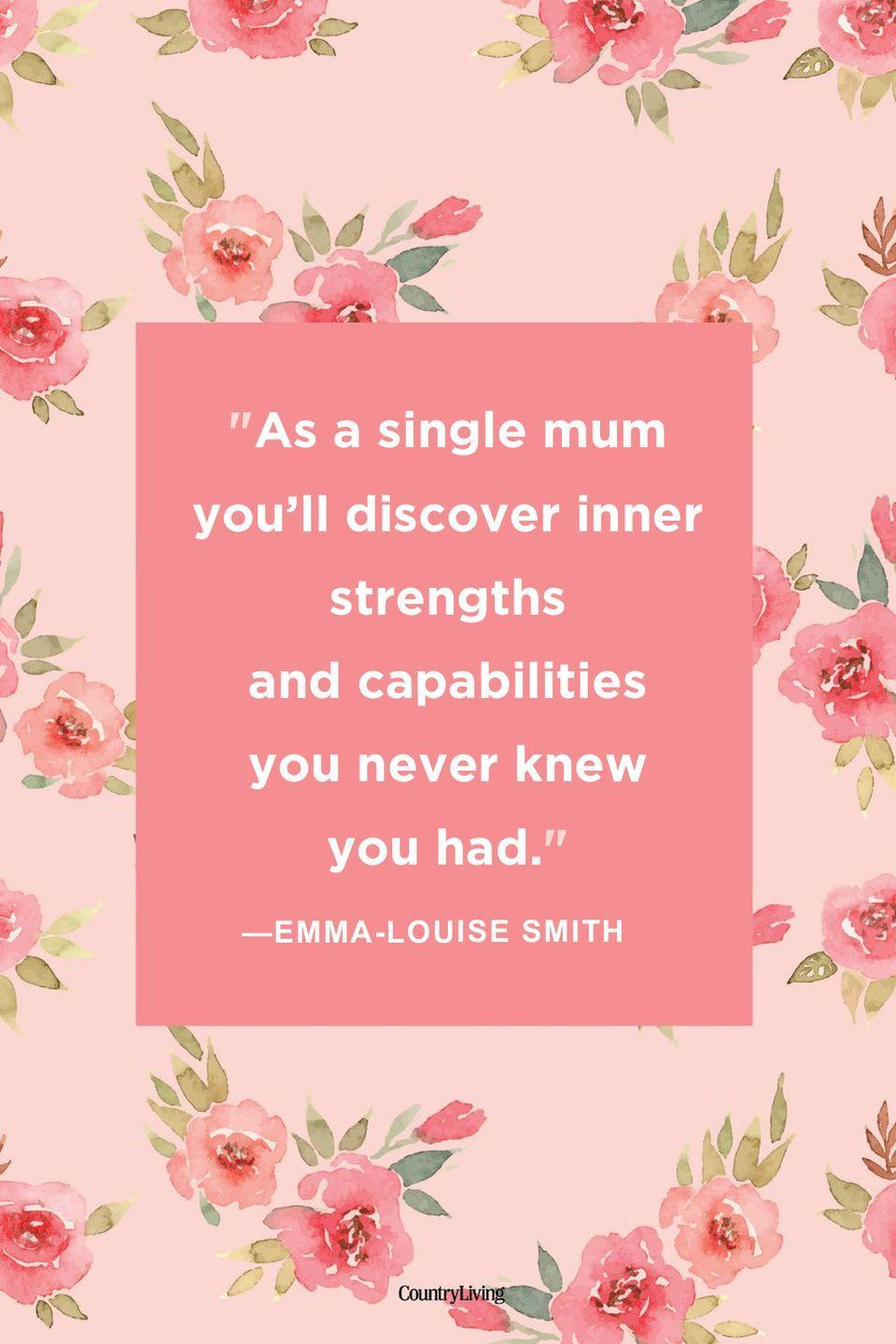 "<p>""As a single mum you'll discover inner strengths and capabilities you never knew you had.""</p>"