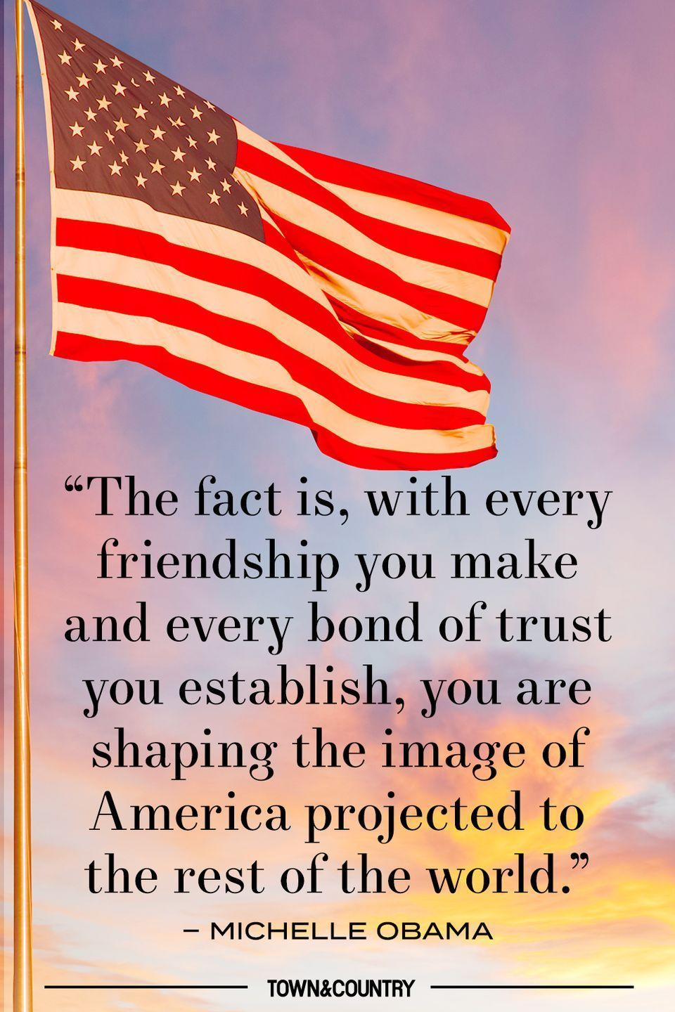 """<p>""""The fact is, with every friendship you make and every bond you establish, you are shaping the image of America projected to the rest of the world."""" </p><p><em>– Michelle Obama </em></p>"""