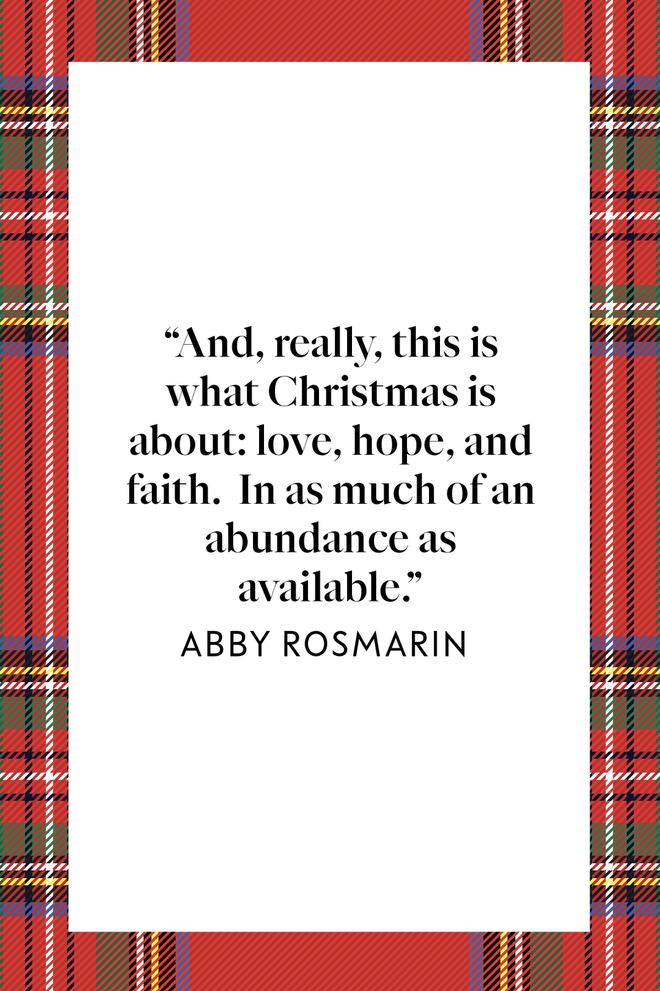 "<p>""And, really, this is what Christmas is about: love, hope, and faith. In as much of an abundance as available,"" author Abby Rosmarin wrote in a 2014 <em><a href=""https://thoughtcatalog.com/abby-rosmarin/2014/12/when-you-cant-find-the-christmas-spirit/"" rel=""nofollow noopener"" target=""_blank"" data-ylk=""slk:Thought Catalog"" class=""link rapid-noclick-resp"">Thought Catalog</a></em> article entitled ""When You Can't Find The Christmas Spirit.""</p>"