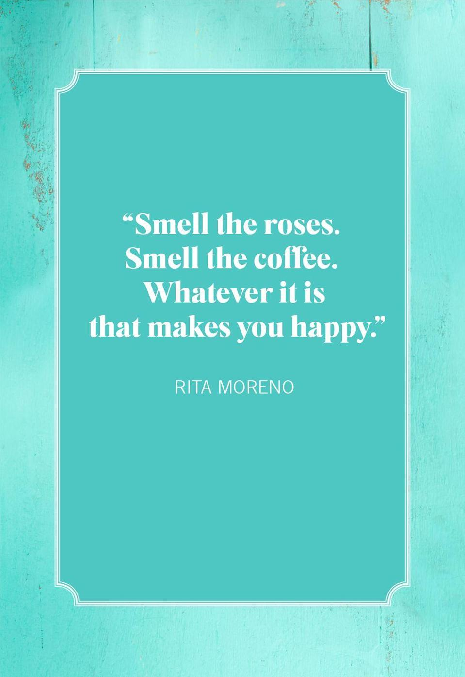 """<p>""""Smell the roses. Smell the coffee. Whatever it is that makes you happy.""""</p>"""