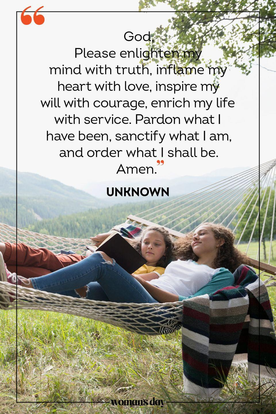 """<p>God, </p><p>Please enlighten my mind with truth, inflame my heart with love, inspire my will with courage, enrich my life with service. Pardon what I have been, sanctify what I am, and order what I shall be. </p><p>Amen. </p><p>— <a href=""""https://www.crosswalk.com/faith/prayer/10-morning-prayers-to-use-daily.html"""" rel=""""nofollow noopener"""" target=""""_blank"""" data-ylk=""""slk:Unknown"""" class=""""link rapid-noclick-resp"""">Unknown</a></p>"""