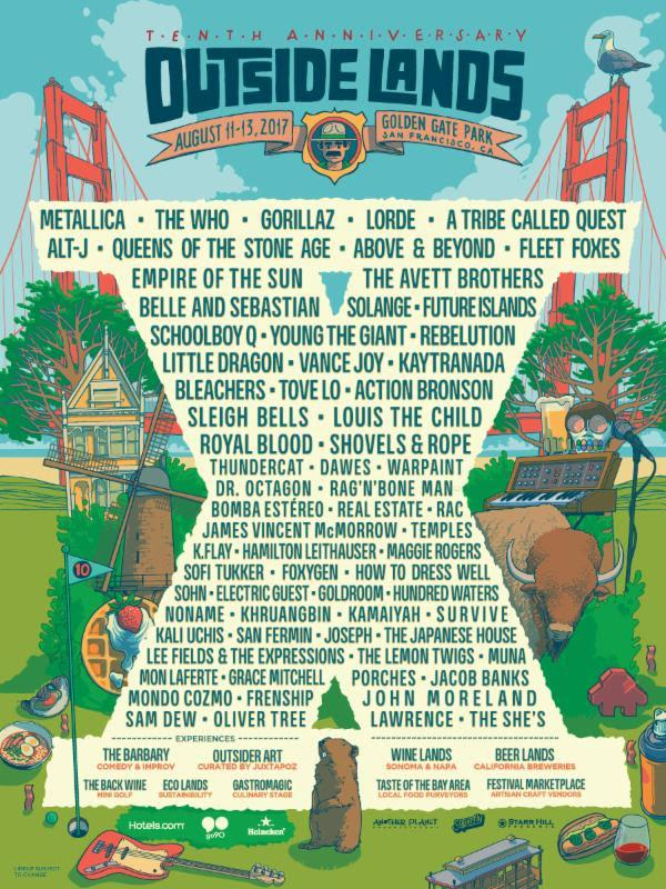 """<p><strong>When:</strong> August 11-13, 2017</p><p><strong>Where:</strong> Golden State Park, San Francisco, CA</p><p><strong>Tickets:</strong> will <a rel=""""nofollow"""" href=""""https://www.sfoutsidelands.com/tickets/"""">go on sale</a> April 6 at 10 a.m. EST</p><p><strong>Who's playing: </strong>Metallica, The Who, Lorde, Gorillaz, A Tribe Called Quest, Alt-J, Queens of the Stone Age, Above & Beyond, Fleet Foxes, Empire of the Sun, The Avett Brothers, Belle and Sebastian, Solange, Schoolboy Q, Future Islands, Young the Giant, Rebelution, Little Dragon, Vance Joy, Kaytranada, Bleachers, Tove Lo, Action Bronson, Sleigh Bells and more. </p><p><em>Get more info at <a rel=""""nofollow"""" href=""""http://lineup.sfoutsidelands.com/"""">sfoutsidelands.com</a>.</em></p>"""