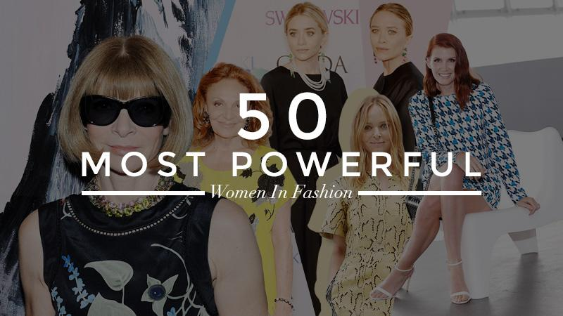 Here, the 50 most powerful women in fashion, from media titans to entrepreneurs. All of the proof that you need that women really do run the world.
