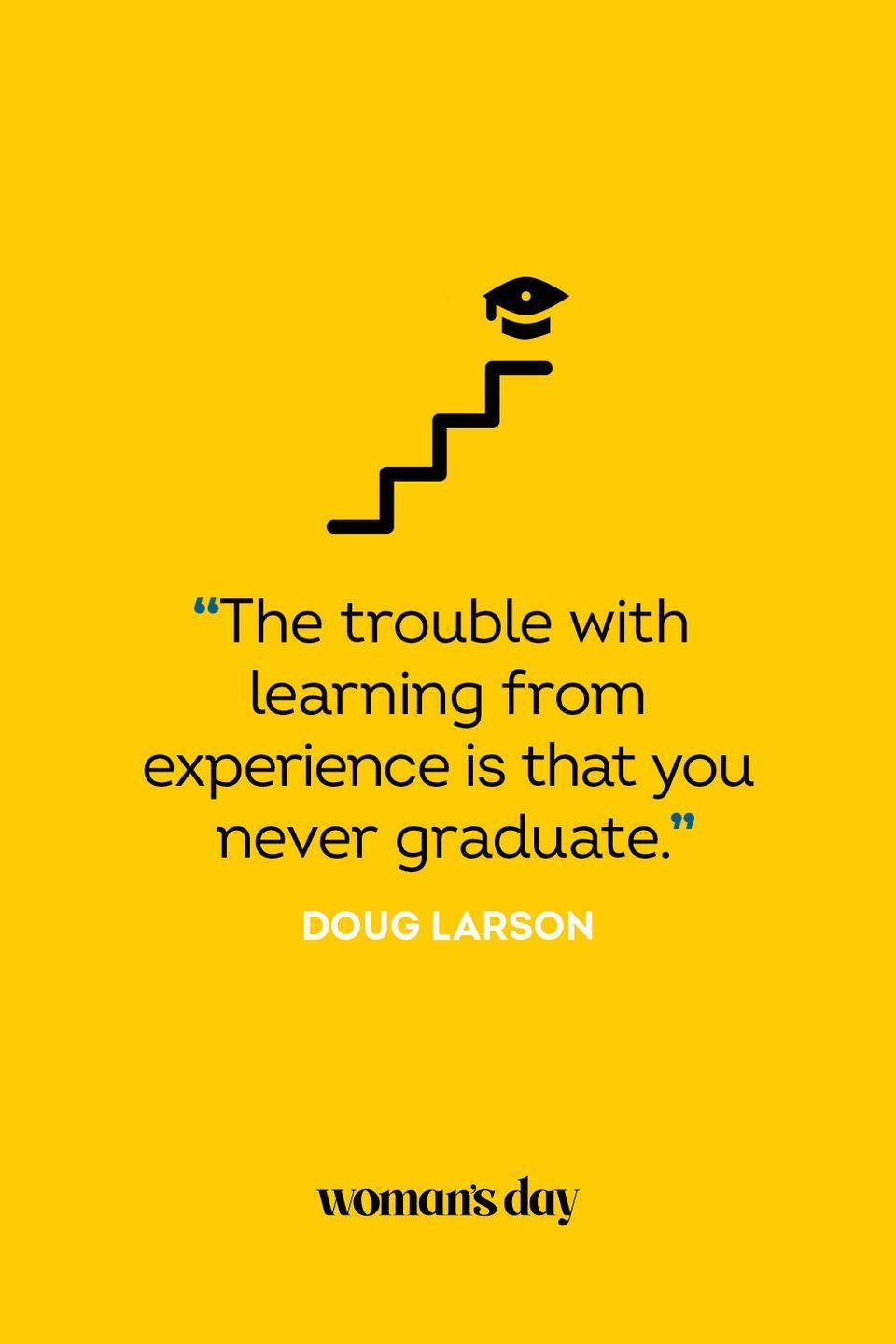 """<p>""""The trouble with learning from experience is that you never graduate.""""</p>"""