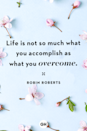 <p>Life is not so much what you accomplish as what you overcome.</p>