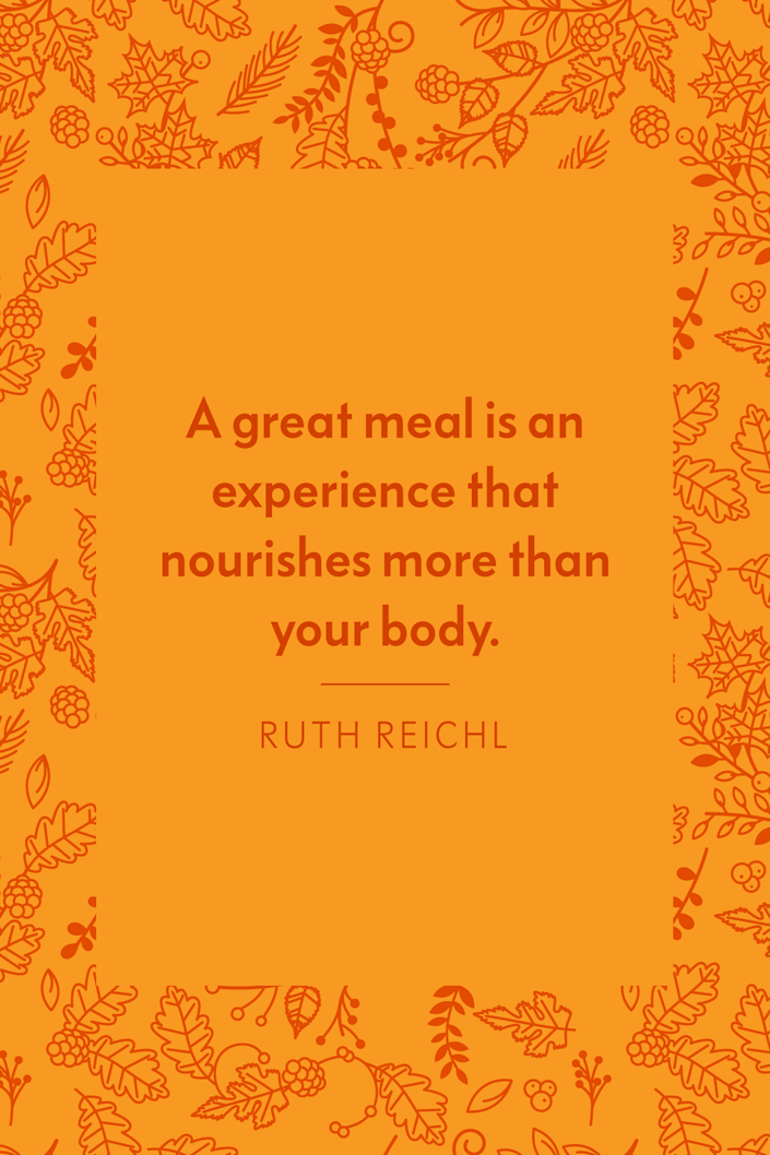"""<p>""""A great meal is an experience that nourishes more than your body,"""" the American chef and former Editor-in-Chief of <em>Gourmet</em> Magazine, wrote in her book <a href=""""https://www.amazon.com/Delicious-Novel-Ruth-Reichl/dp/0812982029?tag=syn-yahoo-20&ascsubtag=%5Bartid%7C10072.g.28721147%5Bsrc%7Cyahoo-us"""" rel=""""nofollow noopener"""" target=""""_blank"""" data-ylk=""""slk:Delicious!"""" class=""""link rapid-noclick-resp""""><em>Delicious!</em></a>.</p>"""