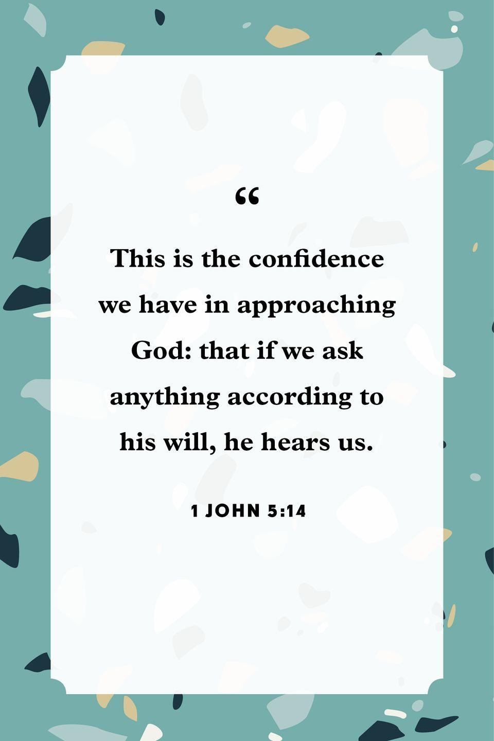 "<p>""This is the confidence we have in approaching God: that if we ask anything according to his will, he hears us.""</p>"