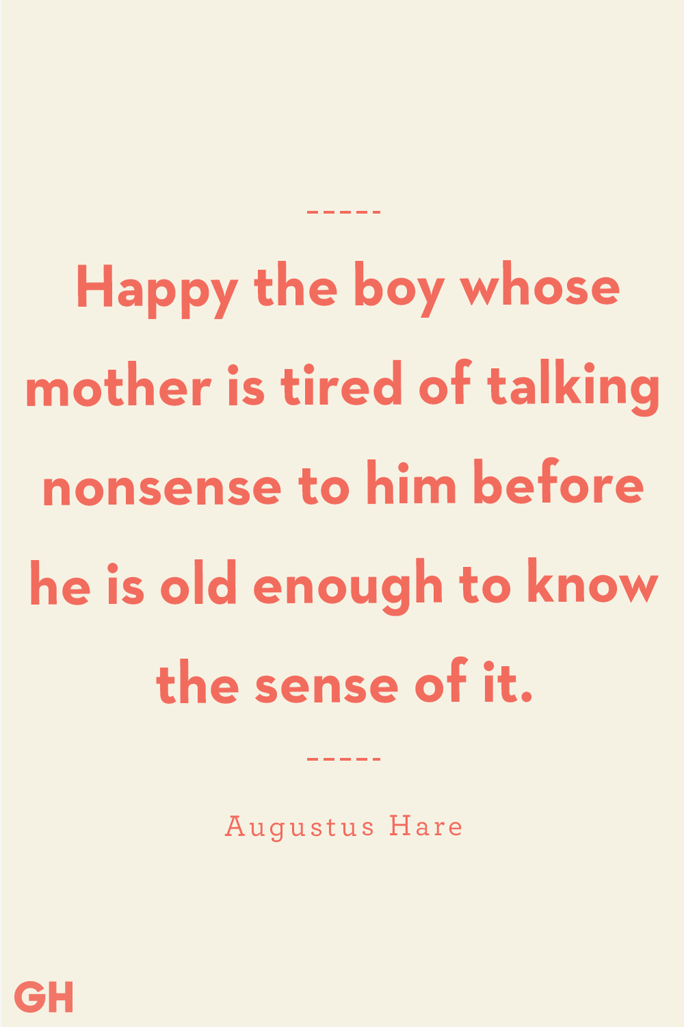 <p>Happy the boy whose mother is tired of talking nonsense to him before he is old enough to know the sense of it.</p>