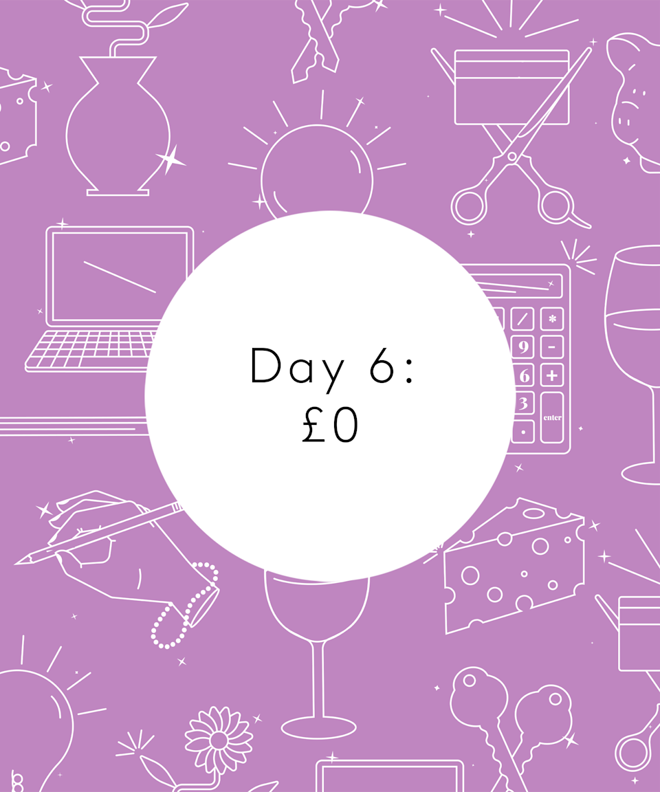 <strong>Day Six</strong><br><br>8am: Wake up, discover it's really 9am as the clocks have gone back, woohoo!<br><br>9.30am: Put a wash on and have breakfast: mushrooms on toast. Tend to my plants and read some articles from the Saturday <em>Times</em> magazine. Particularly enjoy a story about a chap called Wim Hof. I make a note to self to try his breathing exercises, which he claims can cure hangovers, next time I'm feeling a bit worse for wear...<br><br>11am: Hang washing out and clean upstairs while catching up on some <em>High Low</em> podcasts. T tackles downstairs. It means the grim ones are evenly split, bathroom and kitchen.<br><br>1pm: Shower and a face mask: Glossier Mega Greens. Not convinced if face masks do anything but I like the idea they do!<br><br>1.30pm: T heads out to get his hair cut and I heat up some leftover onion soup with toast for lunch, followed by a decaf coffee and Mini Cheddars. I eat my lunch watching Plan D cooking up a storm. Make a list of ingredients to get so I can experiment with more Korean flavours.<br><br>2.20pm: Chop most of the stuff from the veg box into the slow cooker for a veg stew and make a batter for dumplings. Discover I have no baking powder so hope for the best. T makes some powerballs from oats, chia, linseed, honey, peanut butter and cocoa and rolls them in coconut.<br><br>3.30pm: Settle down to an afternoon of reading <em>More Than a Woman</em>.<br><br>5.30pm: Scoff half a bag of tortilla chips.<br><br>6.15pm: Dumplings look like fictional space ships, round and flat. Eat dinner and watch Sky's <em>Portrait Artist of the Year</em> with T, which we really enjoy. Watch part two of <em>Olive Kitteridge</em> and <em>The Bridge</em> on Channel 4. <br><br>11pm: Head to bed with <em>More Than a Woman</em> and a passage in the book triggers a sudden onset of anxiety. Spend the next hour googling jobs, I think as a coping mechanism.<br><br>12am: Eventually go to bed.<br><br><strong>Total: £0 </strong>