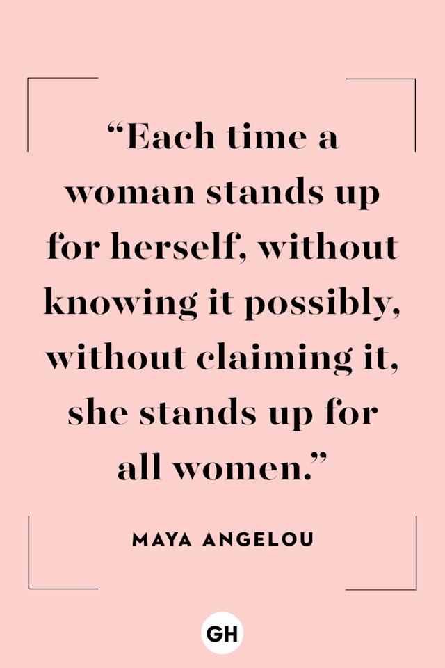 <p>Each time a woman stands up for herself, without knowing it possibly, without claiming it, she stands up for all women. </p>