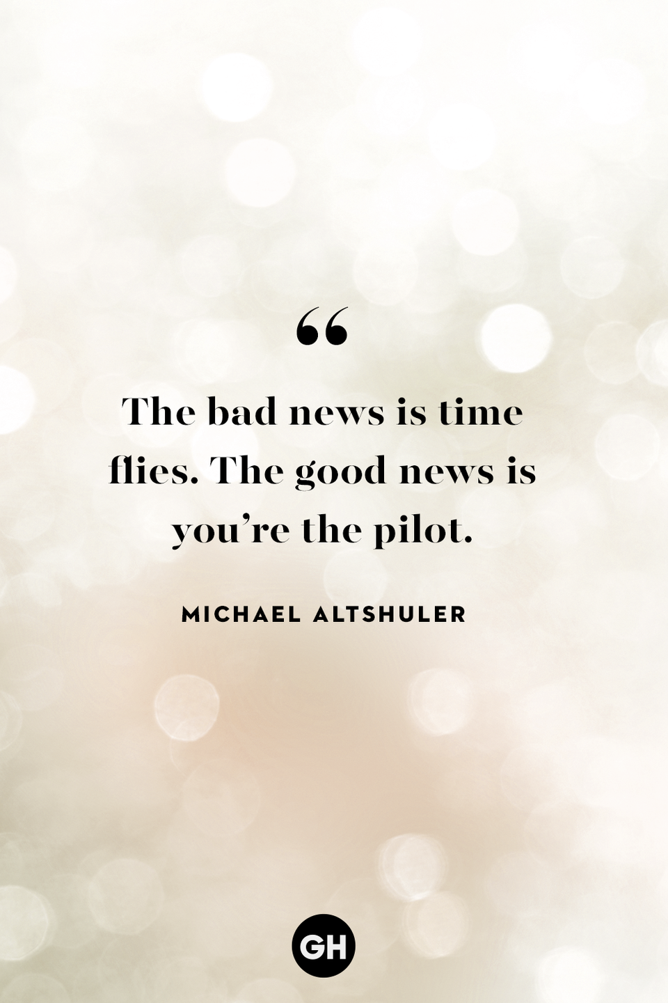 <p>The bad news is time flies. The good news is you're the pilot.</p>