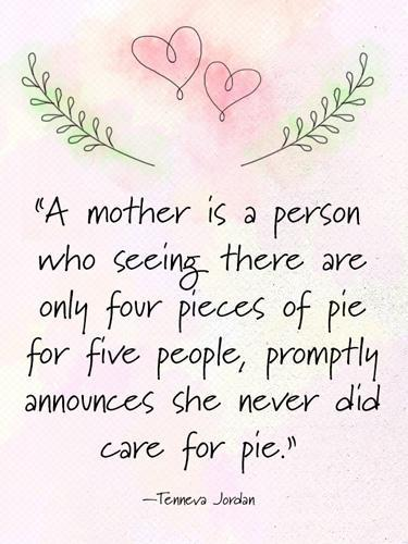 """<div class=""""caption-credit"""">Photo by: Namie Genkin</div><div class=""""caption-title"""">Tennera Jordan</div>""""A mother is a person who seeing there are only four pieces of pie for five people, promptly announces she never did care for pie."""" - Tennera Jordan <p> <b>Plus: <br> <a rel=""""nofollow noopener"""" href=""""http://www.countryliving.com/cooking/recipes/brunch-recipes"""" target=""""_blank"""" data-ylk=""""slk:74 Easy and Delicious Brunch Recipes »"""" class=""""link rapid-noclick-resp"""">74 Easy and Delicious Brunch Recipes »</a> <br> <a rel=""""nofollow noopener"""" href=""""http://www.countryliving.com/cooking/about-food/mothers-day-breakfast-in-bed"""" target=""""_blank"""" data-ylk=""""slk:15 Foolproof Breakfast in Bed Recipes for Mother's Day »"""" class=""""link rapid-noclick-resp"""">15 Foolproof Breakfast in Bed Recipes for Mother's Day »</a></b> </p>"""