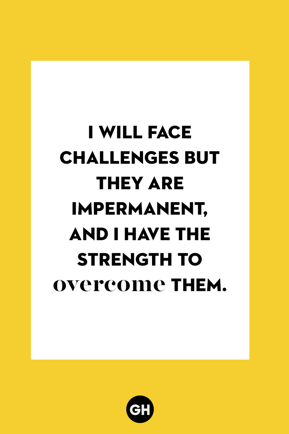 <p>I will face challenges but they are impermanent, and I have the strength to overcome them. </p>