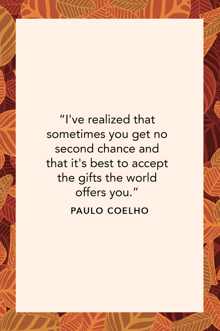 """<p><em>The Alchemist</em> author Paulo Coelho wrote in his novel <em><a href=""""https://www.amazon.com/Eleven-Minutes-Novel-Paulo-Coelho/dp/0060589280?tag=syn-yahoo-20&ascsubtag=%5Bartid%7C10072.g.28721147%5Bsrc%7Cyahoo-us"""" rel=""""nofollow noopener"""" target=""""_blank"""" data-ylk=""""slk:Eleven Minutes"""" class=""""link rapid-noclick-resp"""">Eleven Minutes</a></em>, """"I've realized that sometimes you get no second chance and that it's best to accept the gifts the world offers you.</p>"""