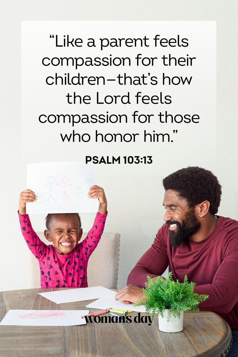 """<p>""""Then his father said, 'Son, you are always with me, and everything I have is yours.'""""</p><p><strong>The Good News:</strong> This applies to daughters, too. For many dads, what's his is yours. He would give you the world if he could.</p>"""