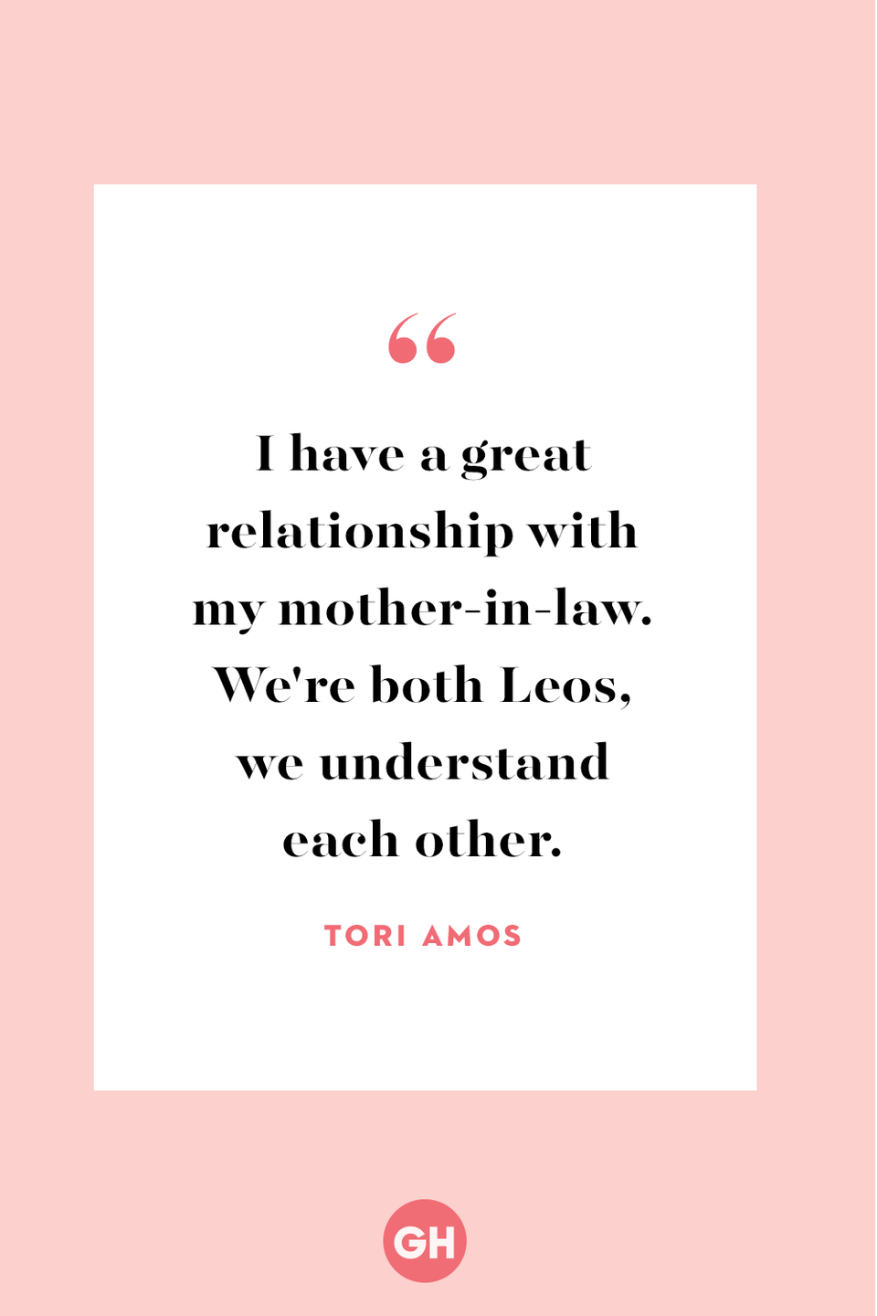 <p>I have a great relationship with my mother-in-law. We're both Leos, we understand each other.</p>