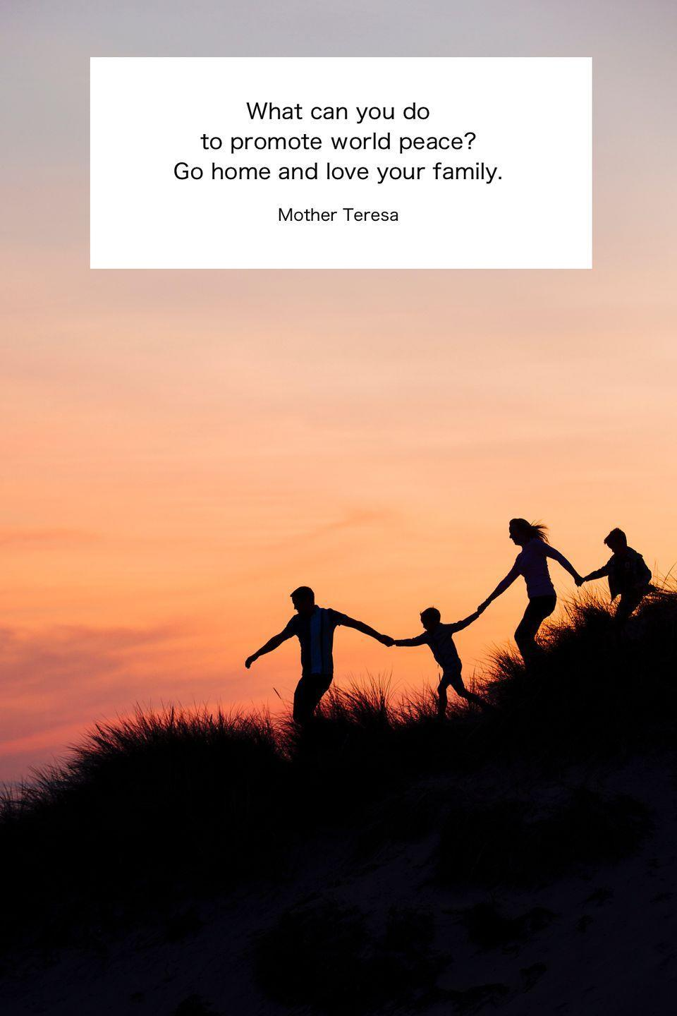 "<p>""What can you do to promote world peace? Go home and love your family.""</p>"