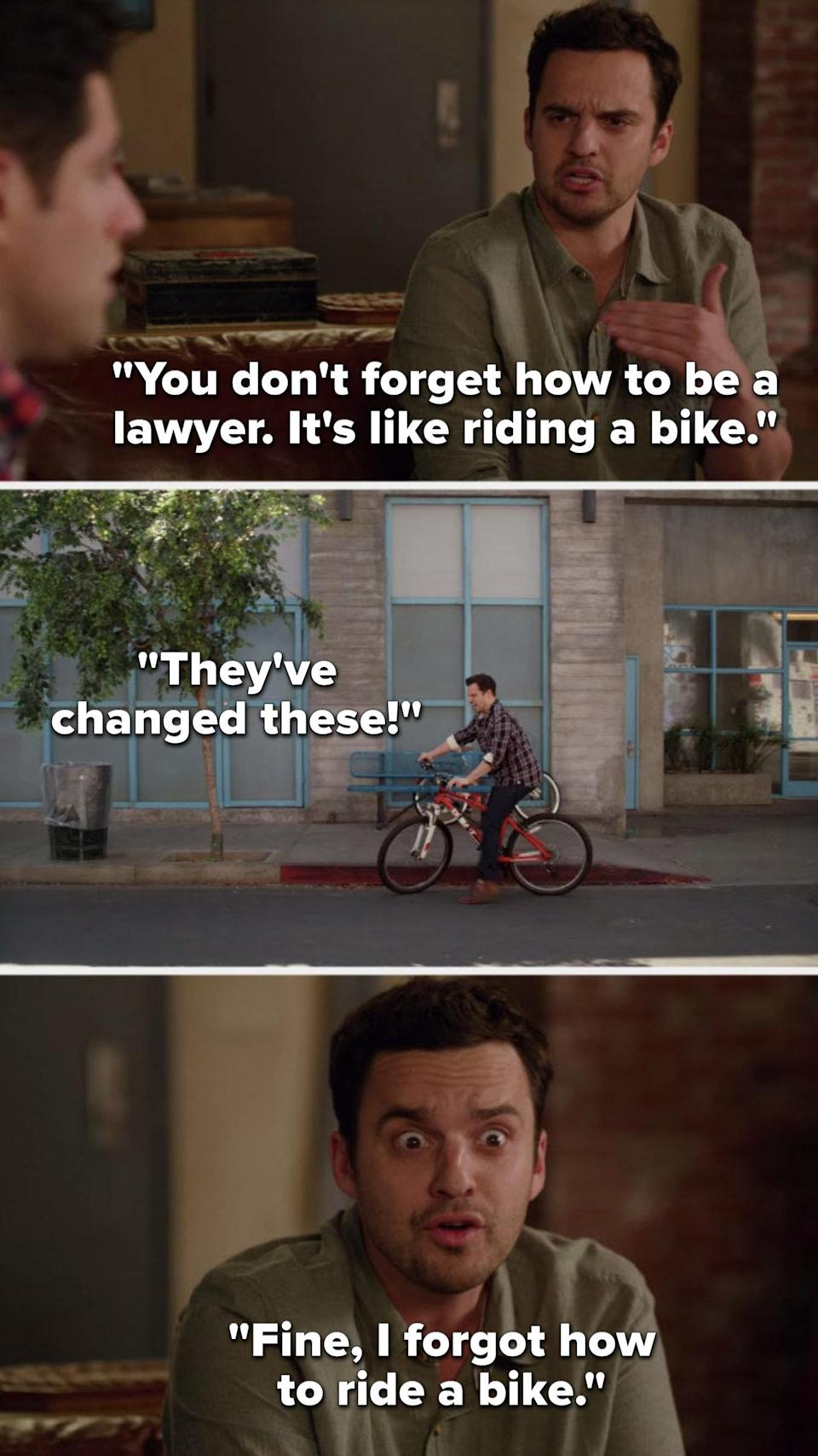 Nick says, You don't forget how to be a lawyer, it's like riding a bike, flashback to him unable to ride and bike and he says They've changed these, then Nick says, Fine, I forgot how to ride a bike