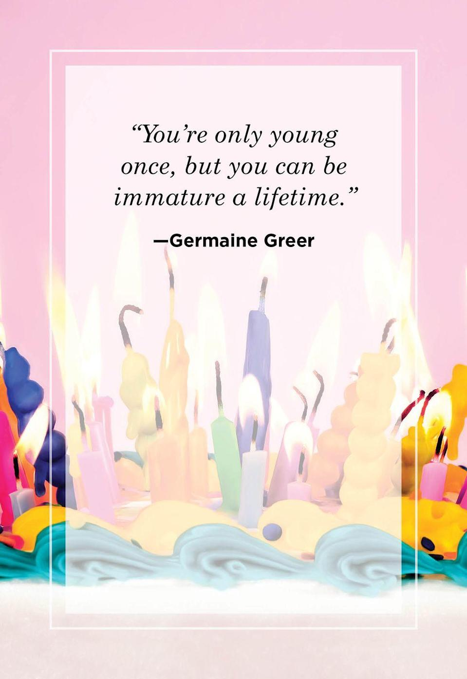 """<p>""""You're only young once, but you can be immature a lifetime.""""</p>"""