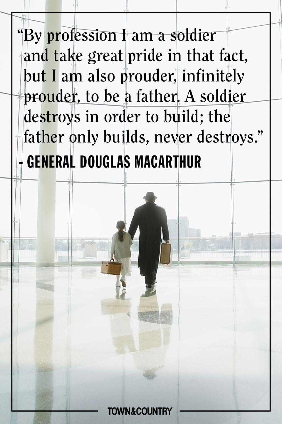 "<p>""By profession I am a soldier and take great pride in that fact, but I am also prouder, infinitely prouder, to be a father. A soldier destroys in order to build; the father only builds, never destroys.""</p><p>- General Douglas MacArthur</p>"