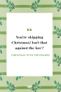 <p>You're skipping Christmas! Isn't that against the law?</p>