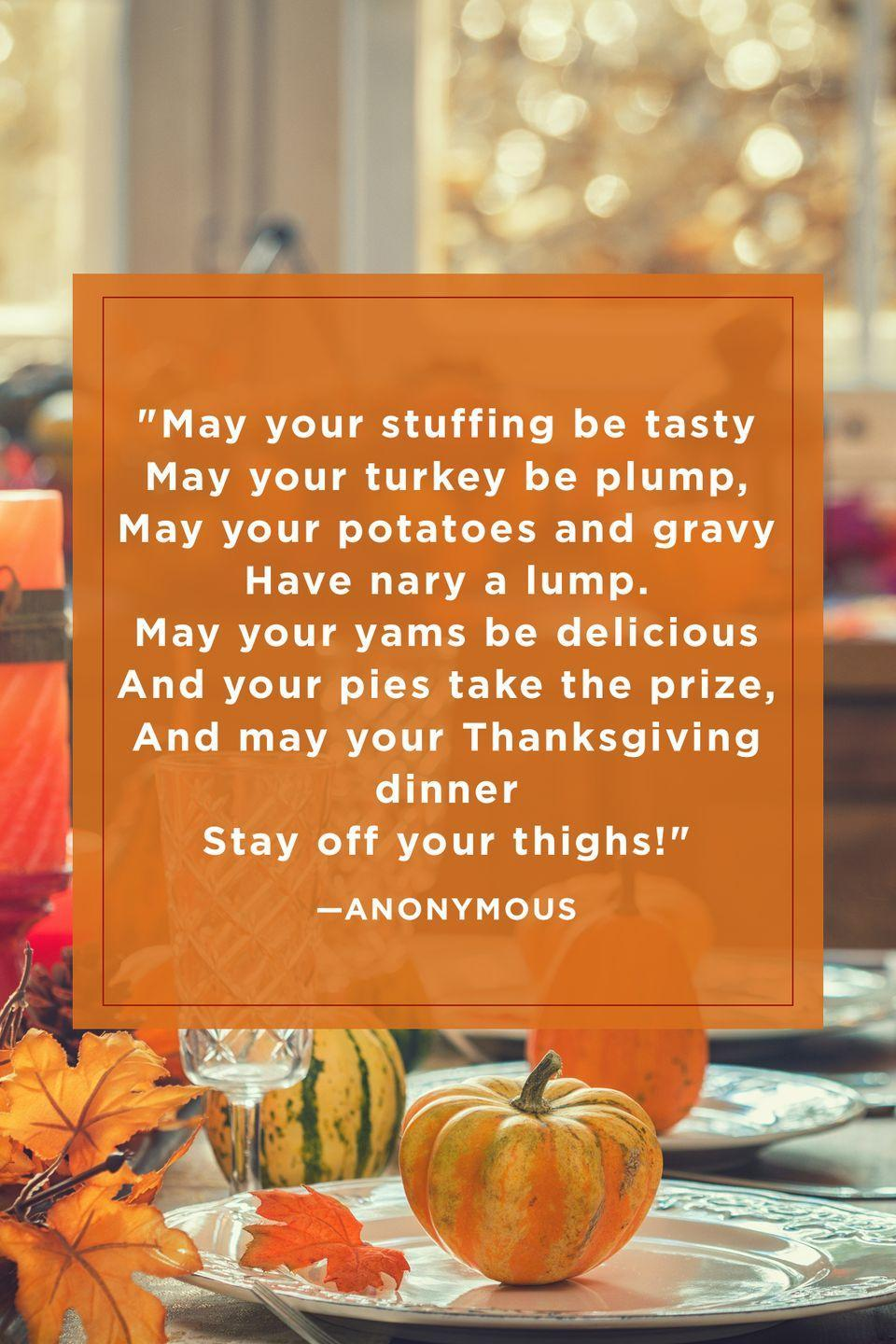 "<p>""May your stuffing be tasty <br>May your turkey be plump, <br>May your potatoes and gravy <br>Have nary a lump. <br>May your yams be delicious <br>And your pies take the prize, <br>And may your Thanksgiving dinner <br>Stay off your thighs!""</p>"