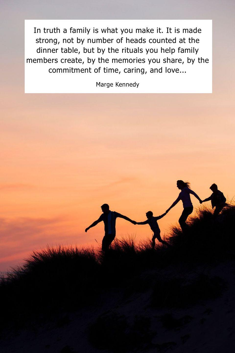 "<p>""In truth, a family is what you make it. It is made strong, not by number of heads counted at the dinner table, but by the rituals you help family members create, by the memories you share, by the commitment of time, caring, and love...""</p>"